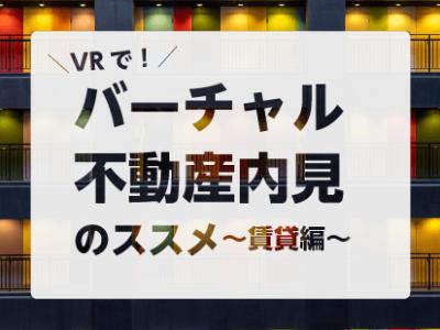 【VR】バーチャル不動産内見のススメ 〜賃貸編〜