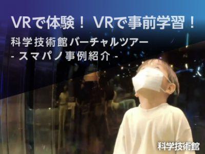 【VRで体験・VRで事前学習】科学技術館VR見学ツアー・本オープン!